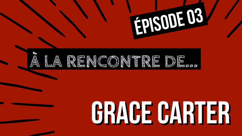 [ÉPISODE 03] À la rencontre de Grace Carter !