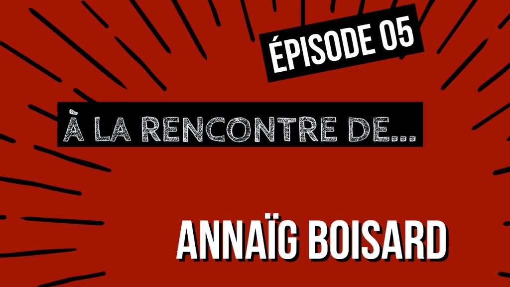 [ÉPISODE 5] À La rencontre de Annaig BOISARD !